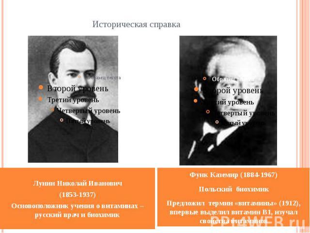Историческая справка Лунин Николай Иванович (1853-1937) Основоположник учения о витаминах – русский врач и биохимик