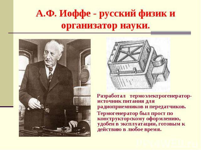 Разработал термоэлектрогенератор- источник питания для радиоприемников и передатчиков. Разработал термоэлектрогенератор- источник питания для радиоприемников и передатчиков. Термогенератор был прост по конструкторскому оформлению, удобен в эксплуата…