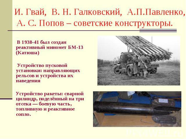 В 1938-41 был создан реактивный миномет БМ-13 (Катюша) Устройство пусковой установки: направляющих рельсов и устройства их наведения Устройство ракеты: сварной цилиндр, поделённый на три отсека — боевую часть, топливную и реактивное сопло.