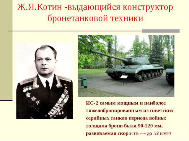 ИС-2 самым мощным и наиболее ИС-2 самым мощным и наиболее тяжелобронированным из советских серийных танков периода войны: толщина брони была 90-120 мм, развиваемая скорость — до 52 км/ч