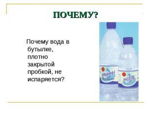 Почему вода в бутылке, плотно закрытой пробкой, не испаряется? Почему вода в бут
