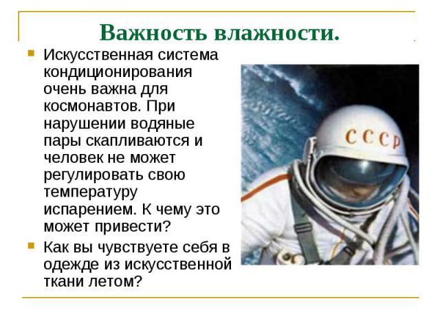 Важность влажности. Искусственная система кондиционирования очень важна для космонавтов. При нарушении водяные пары скапливаются и человек не может регулировать свою температуру испарением. К чему это может привести? Как вы чувствуете себя в одежде …