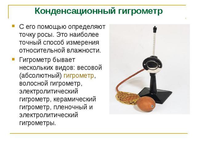 Конденсационный гигрометр С его помощью определяют точку росы. Это наиболее точный способ измерения относительной влажности. Гигрометр бывает нескольких видов: весовой (абсолютный) гигрометр, волосной гигрометр, электролитический гигрометр, керамиче…