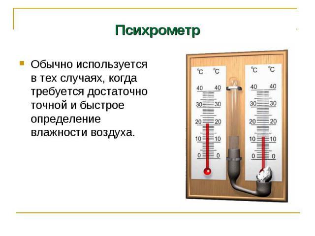 Психрометр Обычно используется в тех случаях, когда требуется достаточно точной и быстрое определение влажности воздуха.