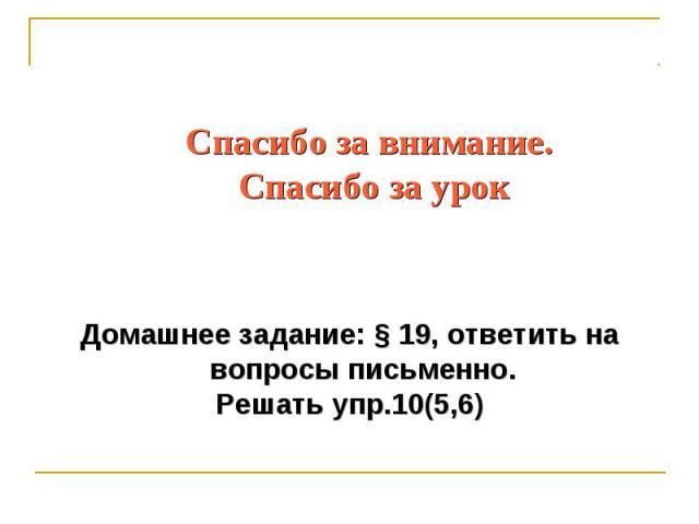 Спасибо за внимание. Спасибо за урок Домашнее задание: § 19, ответить на вопросы письменно. Решать упр.10(5,6)