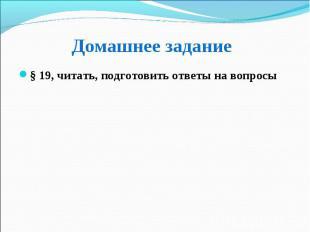 § 19, читать, подготовить ответы на вопросы § 19, читать, подготовить ответы на