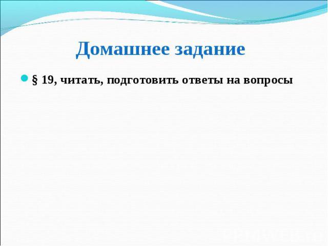 § 19, читать, подготовить ответы на вопросы § 19, читать, подготовить ответы на вопросы