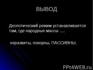 Деспотический режим устанавливается там, где народные массы …. неразвиты, покорн