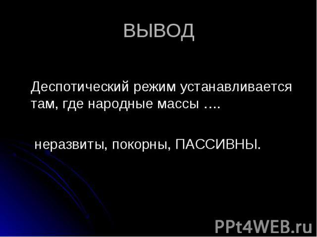 Деспотический режим устанавливается там, где народные массы …. неразвиты, покорны, ПАССИВНЫ.