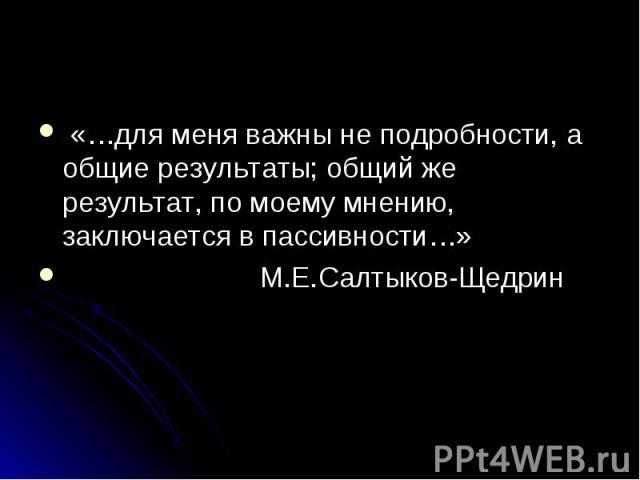 «…для меня важны не подробности, а общие результаты; общий же результат, по моему мнению, заключается в пассивности…» «…для меня важны не подробности, а общие результаты; общий же результат, по моему мнению, заключается в пассивности…» М.Е.Салтыков-Щедрин