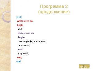 Программа 2 (продолжение) y:=5; while y<=n do begin x:=5; while x<=m do be