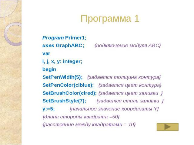 Программа 1 Program Primer1; uses GraphABC; {подключение модуля ABC} var i, j, x, y: integer; begin SetPenWidth(5); {задается толщина контура} SetPenColor(clblue); {задается цвет контура} SetBrushColor(clred); {задается цвет заливки } SetBrushStyle(…