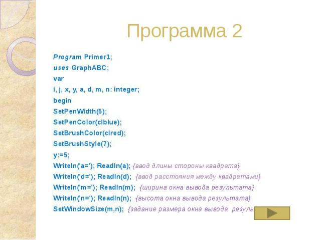 Программа 2 Program Primer1; uses GraphABC; var i, j, x, y, a, d, m, n: integer; begin SetPenWidth(5); SetPenColor(clblue); SetBrushColor(clred); SetBrushStyle(7); y:=5; Writeln('a='); Readln(a); {ввод длины стороны квадрата} Writeln('d='); Readln(d…