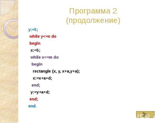 Программа 2 (продолжение) y:=5; while y<=n do begin x:=5; while x<=m do begin rectangle (x, y, x+a,y+a); x:=x+a+d; end; y:=y+a+d; end; end.