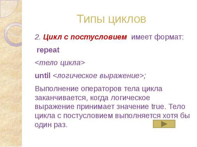 Типы циклов 2. Цикл с постусловием имеет формат: repeat <тело цикла> until <логическое выражение>; Выполнение операторов тела цикла заканчивается, когда логическое выражение принимает значение true. Тело цикла с постусловием выполняется …