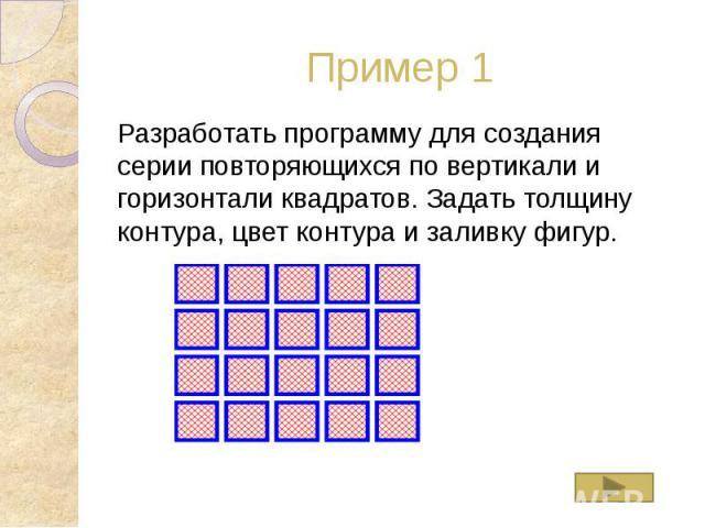 Пример 1 Разработать программу для создания серии повторяющихся по вертикали и горизонтали квадратов. Задать толщину контура, цвет контура и заливку фигур.