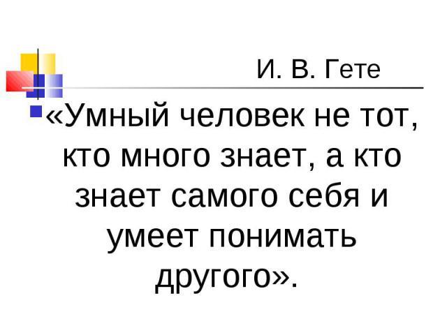 «Умный человек не тот, кто много знает, а кто знает самого себя и умеет понимать другого». «Умный человек не тот, кто много знает, а кто знает самого себя и умеет понимать другого».