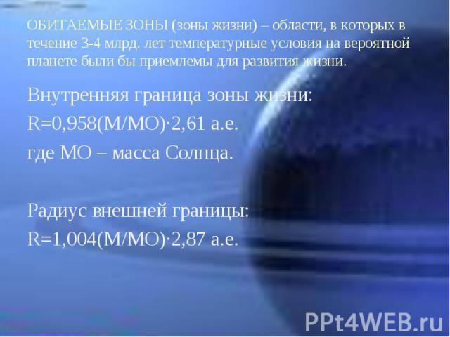 Внутренняя граница зоны жизни: Внутренняя граница зоны жизни: R=0,958(M/MO)∙2,61 a.e. где МО – масса Солнца. Радиус внешней границы: R=1,004(M/MO)∙2,87 a.e.