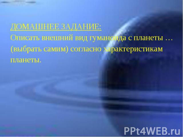 ДОМАШНЕЕ ЗАДАНИЕ: Описать внешний вид гуманоида с планеты … (выбрать самим) согласно характеристикам планеты.
