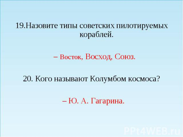 Назовите типы советских пилотируемых кораблей. Назовите типы советских пилотируемых кораблей. – Восток, Восход, Союз. 20. Кого называют Колумбом космоса? – Ю. А. Гагарина.