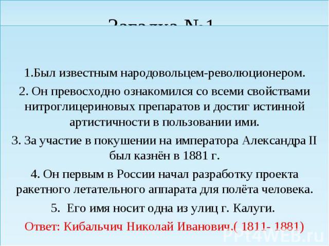 1.Был известным народовольцем-революционером. 2. Он превосходно ознакомился со всеми свойствами нитроглицериновых препаратов и достиг истинной артистичности в пользовании ими. 3. За участие в покушении на императора Александра II был казнён в 1881 г…
