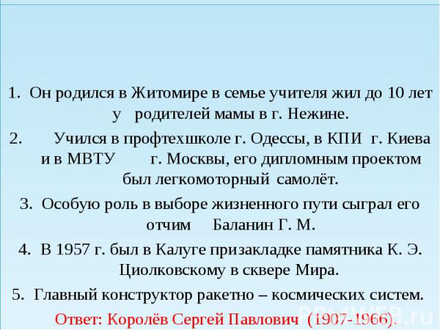 Он родился в Житомире в семье учителя жил до 10 лет у родителей мамы в г. Нежине. Учился в профтехшколе г. Одессы, в КПИ г. Киева и в МВТУ г. Москвы, его дипломным проектом был легкомоторный самолёт. Особую роль в выборе жизненного пути сыграл его о…