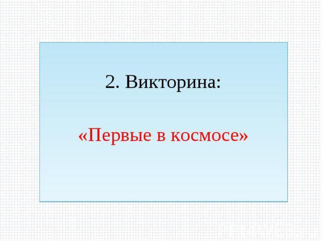 2. Викторина: «Первые в космосе»