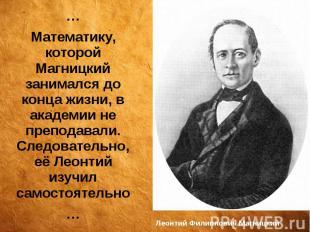 Леонтий Филиппович Магницкий … Математику, которой Магницкий занимался до конца