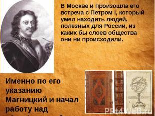 В Москве и произошла его встреча с Петром I, который умел находить людей, полезн