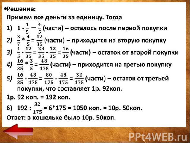Решение: Решение: Примем все деньги за единицу. Тогда 1 - (части) – осталось после первой покупки * = (части) – приходится на вторую покупку - = - = (части) – остаток от второй покупки * = (части) – приходится на третью покупку - = - = (части) – ост…