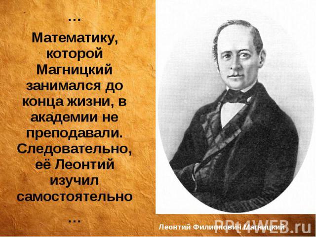 Леонтий Филиппович Магницкий … Математику, которой Магницкий занимался до конца жизни, в академии не преподавали. Следовательно, её Леонтий изучил самостоятельно …