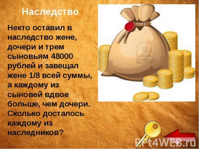 Наследство Некто оставил в наследство жене, дочери и трем сыновьям 48000 рублей и завещал жене 1/8 всей суммы, а каждому из сыновей вдвое больше, чем дочери. Сколько досталось каждому из наследников?