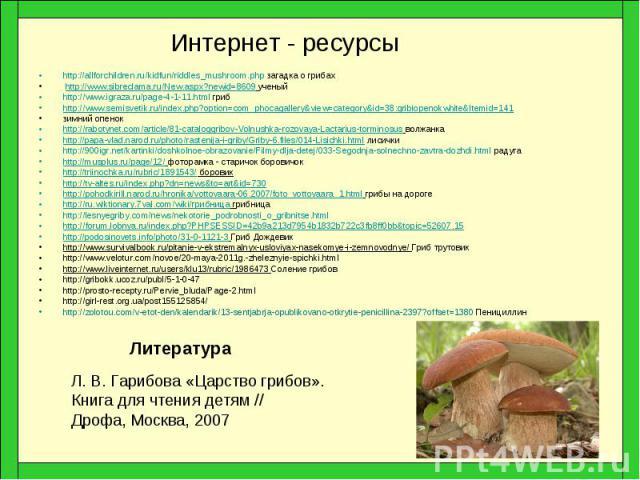 Интернет - ресурсы http://allforchildren.ru/kidfun/riddles_mushroom.php загадка о грибах http://www.sibreclama.ru/New.aspx?newid=8609 ученый http://www.igraza.ru/page-4-1-11.html гриб http://www.semisvetik.ru/index.php?option=com_phocagallery&…