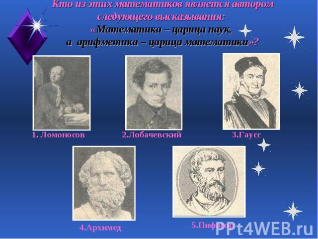 Кто из этих математиков является автором следующего высказывания: «Математика – царица наук, а арифметика – царица математики»?