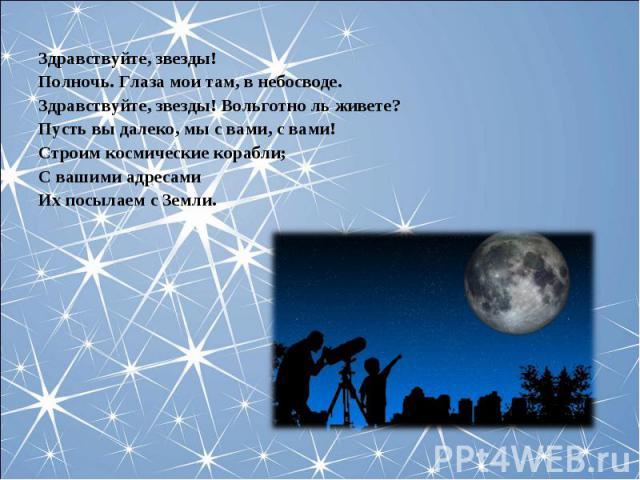 Здравствуйте, звезды! Здравствуйте, звезды! Полночь. Глаза мои там, в небосводе. Здравствуйте, звезды! Вольготно ль живете? Пусть вы далеко, мы с вами, с вами! Строим космические корабли; С вашими адресами Их посылаем с Земли.