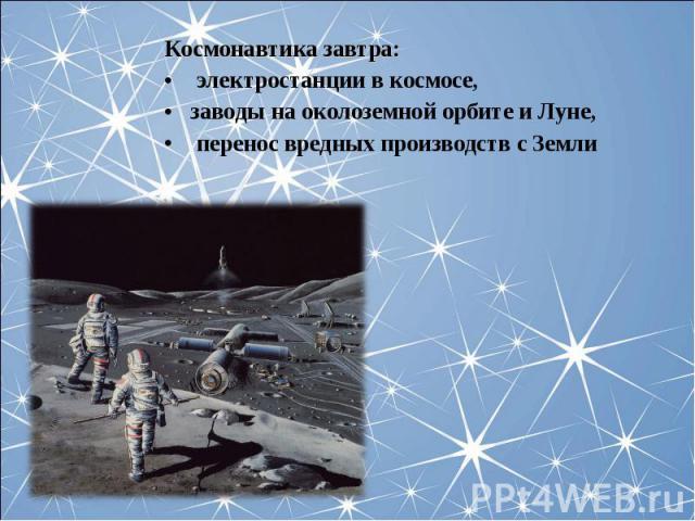 Космонавтика завтра: Космонавтика завтра: электростанции в космосе, заводы на околоземной орбите и Луне, перенос вредных производств с Земли