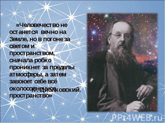 «Человечество не останется вечно на Земле, но в погоне за светом и пространством, сначала робко проникнет за пределы атмосферы, а затем завоюет себе всё околосолнечное пространство» «Человечество не останется вечно на Земле, но в погоне за светом и …