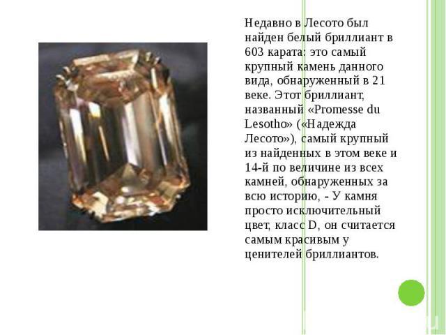 Недавно в Лесото был найден белый бриллиант в 603 карата: это самый крупный камень данного вида, обнаруженный в 21 веке. Этот бриллиант, названный «Promesse du Lesotho» («Надежда Лесото»), самый крупный из найденных в этом веке и 14-й по величине из…