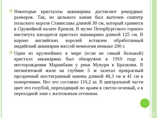 Некоторые кристаллы аквамарина достигают рекордных размеров. Так, из цельного камня был выточен скипетр польского короля Станислава длиной 30 см, который хранится в Оружейной палате Кремля. В музее Петербургского горного института находится кристалл…