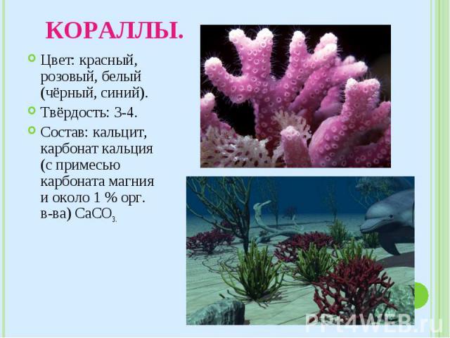 Цвет: красный, розовый, белый (чёрный, синий). Цвет: красный, розовый, белый (чёрный, синий). Твёрдость: 3-4. Состав: кальцит, карбонат кальция (с примесью карбоната магния и около 1 % орг. в-ва) CaCO3 .