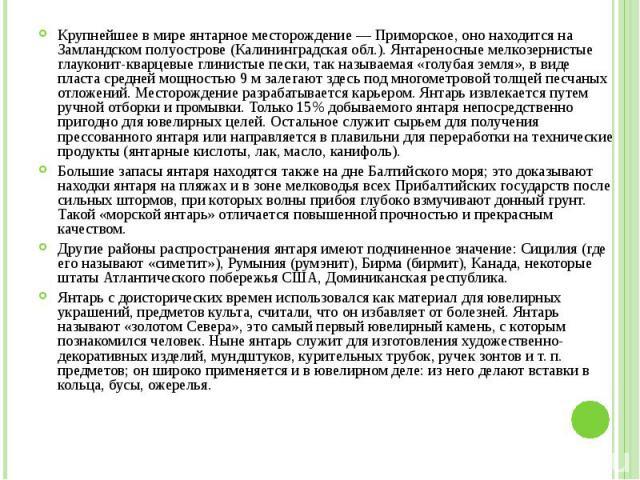 Крупнейшее в мире янтарное месторождение — Приморское, оно находится на Замландском полуострове (Калининградская обл.). Янтареносные мелкозернистые глауконит-кварцевые глинистые пески, так называемая «голубая земля», в виде пласта средней мощностью …