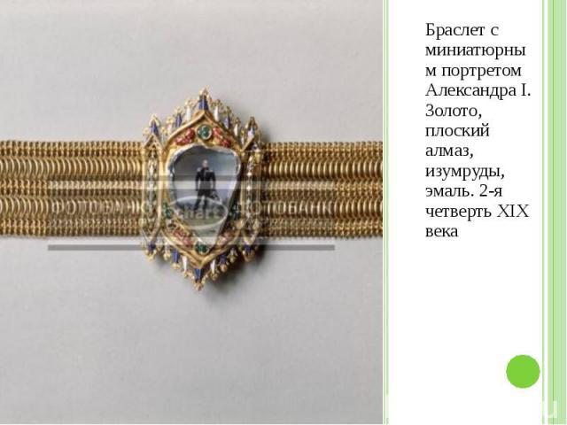 Браслет с миниатюрным портретом Александра I. Золото, плоский алмаз, изумруды, эмаль. 2-я четверть XIX века Браслет с миниатюрным портретом Александра I. Золото, плоский алмаз, изумруды, эмаль. 2-я четверть XIX века