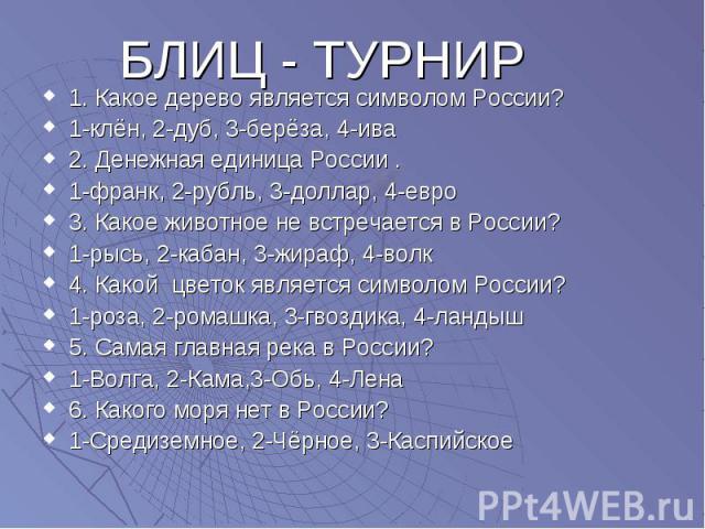 БЛИЦ - ТУРНИР 1. Какое дерево является символом России? 1-клён, 2-дуб, 3-берёза, 4-ива 2. Денежная единица России . 1-франк, 2-рубль, 3-доллар, 4-евро 3. Какое животное не встречается в России? 1-рысь, 2-кабан, 3-жираф, 4-волк 4. Какой цветок являет…