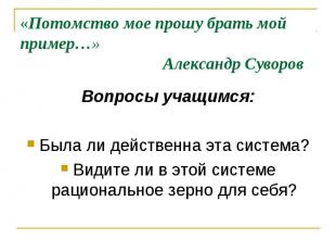 «Потомство мое прошу брать мой пример…» Александр Суворов Вопросы учащимся: Была