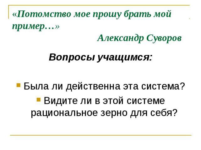 «Потомство мое прошу брать мой пример…» Александр Суворов Вопросы учащимся: Была ли действенна эта система? Видите ли в этой системе рациональное зерно для себя?