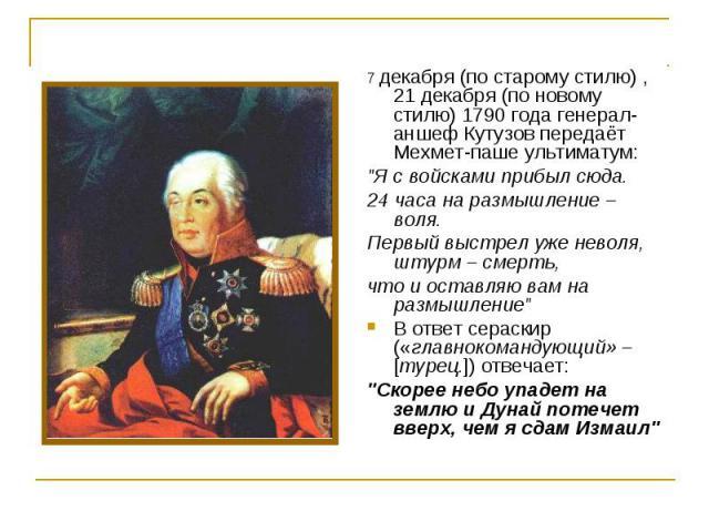 """7 декабря (по старому стилю) , 21 декабря (по новому стилю) 1790 года генерал-аншеф Кутузов передаёт Мехмет-паше ультиматум: """"Я с войсками прибыл сюда. 24 часа на размышление – воля. Первый выстрел уже неволя, штурм – смерть, что и оставл…"""