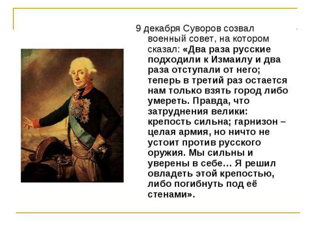 9 декабря Суворов созвал военный совет, на котором сказал: «Два раза русские подходили к Измаилу и два раза отступали от него; теперь в третий раз остается нам только взять город либо умереть. Правда, что затруднения велики: крепость сильна; гарнизо…