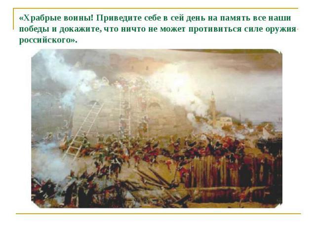«Храбрые воины! Приведите себе в сей день на память все наши победы и докажите, что ничто не может противиться силе оружия российского».