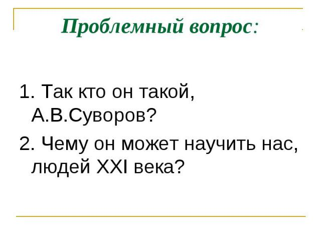 Проблемный вопрос: 1. Так кто он такой, А.В.Суворов? 2. Чему он может научить нас, людей XXI века?