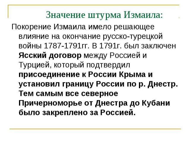 Значение штурма Измаила: Покорение Измаила имело решающее влияние на окончание русско-турецкой войны 1787-1791гг. В 1791г. был заключен Ясский договор между Россией и Турцией, который подтвердил присоединение к России Крыма и установил границу Росси…